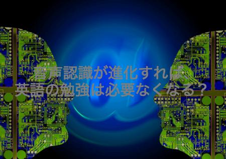 音声認識が進化すれば、英語の勉強は必要なくなるのか?
