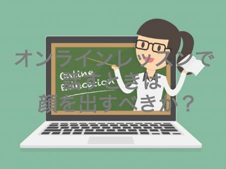 オンラインレッスンで話すときは顔を出すべきか?