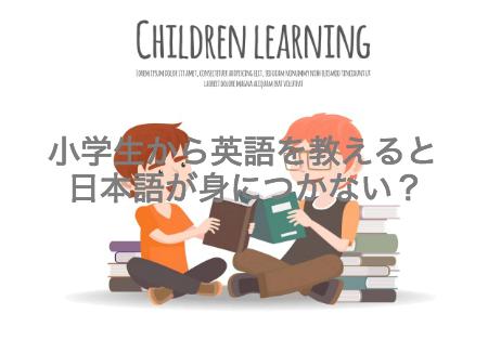 小学生から英語を教えると日本語が身につかないというのは本当か?